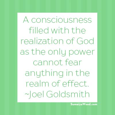 "Inspiring Quote: ""A consciousness filled with the realization of God as the only power cannot fear anything in the realm of effect."" ~Joel Goldsmith"