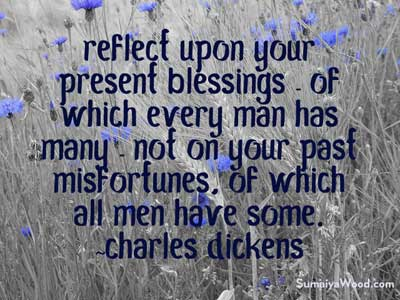 "Gratitude Quote: ""Reflect upon your present blessings - of which every man has many - not on your past misfortunes, of which all men have some."" ~Charles Dickens"