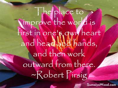 """The place to improve the world is first in one's own heart and head and hands, and then work outward from there."" ~Robert Pirsig"