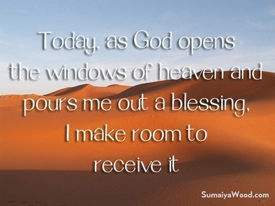 Positive Spirtual Affirmation: Today, as God opens the windows of heaven and pours me out a blessing, I make room to receive it