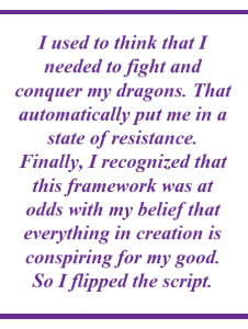 """""""I used to think that I needed to fight and conquer my dragons. That automatically put me in a state of resistance. Finally, I recognized that this framework was at odds with my belief that everything in creation is conspiring for my good. So I flipped the script."""""""