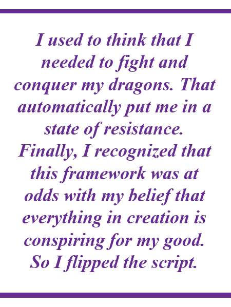 """I used to think that I needed to fight and conquer my dragons. That automatically put me in a state of resistance. Finally, I recognized that this framework was at odds with my belief that everything in creation is conspiring for my good. So I flipped the script."""