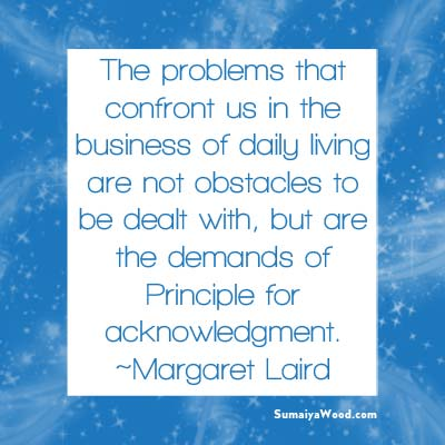 "Inspiring Quote from Margaret Laird: ""The problems that confront us in the business of daily living are not obstacles to be dealt with, but are the demands of Principle for acknowledgment."""