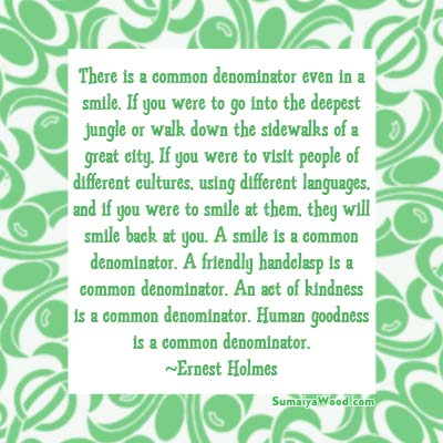 "Inspiring Quote: ""There is a common denominator even in a smile. If you were to go into the deepest jungle or walk down the sidewalks of a great city, If you were to visit people of different cultures, using different languages, and if you were to smile at them, they will smile back at you. A smile is a common denominator. A friendly handclasp is a common denominator. An act of kindness is a common denominator. Human goodness is a common denominator."" ~Ernest Holmes"