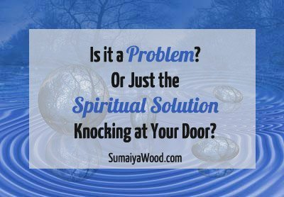 Is it a Problem? Or Just the Spiritual Solution Knocking at Your Door?
