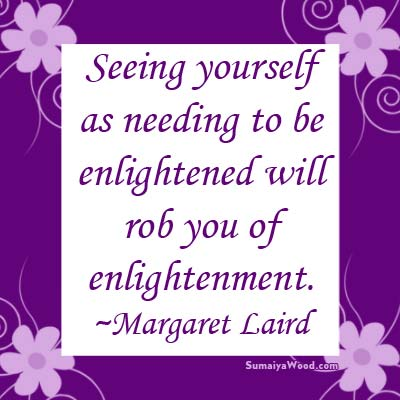 """Seeing yourself as needing to be enlightened will rob you of enlightenment."" ~Margaret Laird"