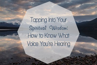 Tapping Into Your Spiritual Wisdom: How to Know What Voice You're Hearing