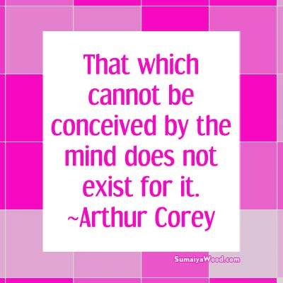 That which cannot be conceived by the mind does not exist for it. ~Arthur Corey