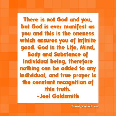 There is not God and you, but God is ever manifest as you and this is the oneness which assures you of infinite good. God is the Life, Mind, Body and Substance of individual being, therefore nothing can be added to any individual, and true prayer is the constant recognition of this truth. ~Joel Goldsmith