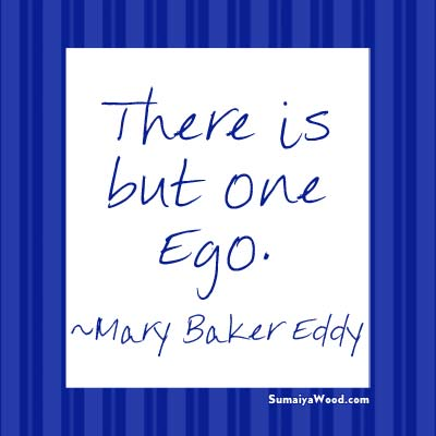 """There is but one Ego."" ~Mary Baker Eddy"