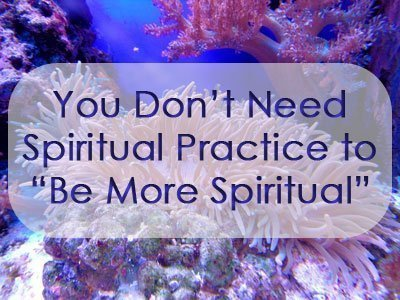 You Don't Need Spiritual Practice to Be More Spiritual