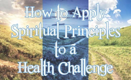 How to Apply Spiritual Principles to a Health Challenge