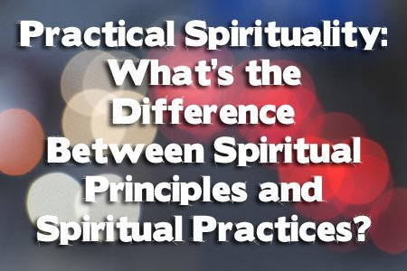Practical Spirituality: What's the Difference Between Spiritual Principles and Spiritual Practice?