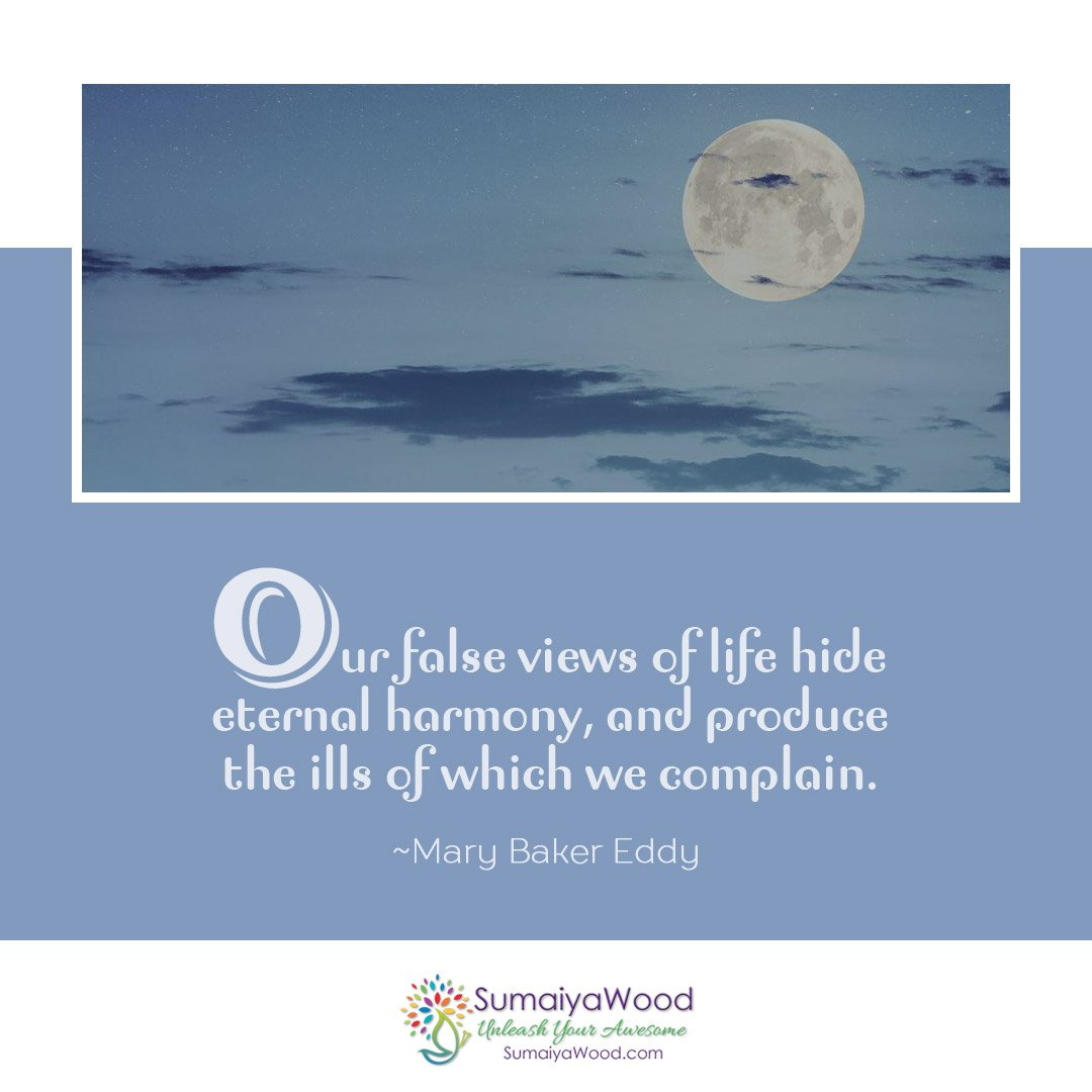 """Our false views of life hide eternal harmony, and produce the ills of which we complain."" ~Mary Baker Eddy"