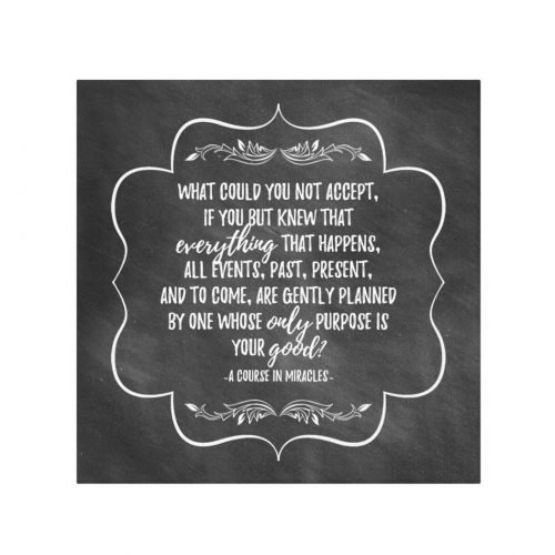 "This inspirational quote wall art canvas print includes the following quote from A Course in Miracles: ""What could you not accept, if you but knew that everything that happens, all events, past, present, and to come, are gently planned by One Whose only purpose is your good?"" The chalkboard-style design comes with a dark gray background and white typography."