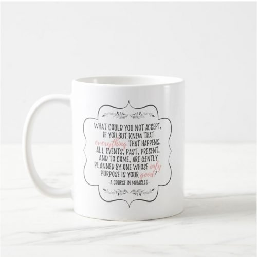 "Mug with an inspiring quote from A Course in Miracles: ""What could you not accept, if you but knew that everything that happens, all events, past, present, and to come, are gently planned by One Whose only purpose is your good?"" in dark gray and pink typography"