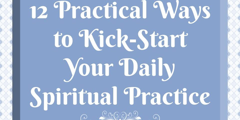 12 Practical Ways to Kick-Start Your Daily Spiritual Practice