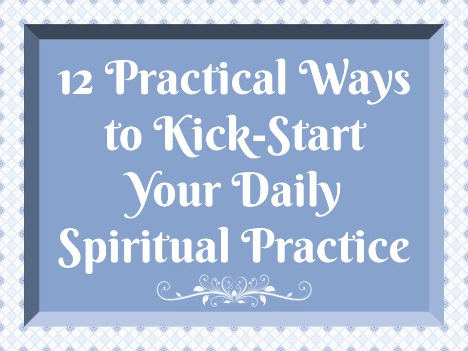 12 Practical Ways to Kick-Start Your Daily Spiritual Practice