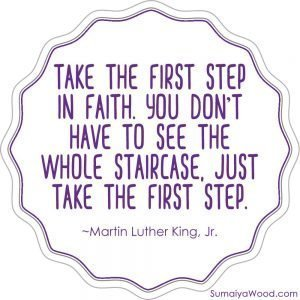 Inspiring Quote from Martin Luther King, Jr.: Take the first step in faith. You don't have to see the whole staircase, just take the first step.