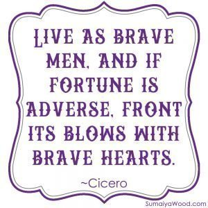 "Inspiring quote from Cicero: ""Live as brave men, and if fortune is adverse, front its blows wth brave hearts."""