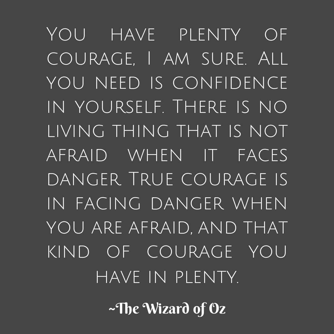 "Inspiring quote on courage from The Wizard of Oz: ""You have plenty of courage, I am sure. All you need is confidence in yourself. There is no living thing that is not afraid when it faces danger. True courage is in facing danger when you are afraid, and that kind of courage you have in plenty.True courage is in facing danger when you are afraid"