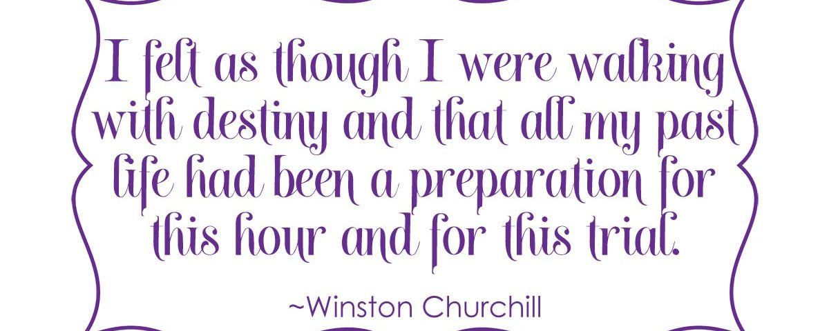 "Inspiring quote by Winston Churchill: ""I felt as though I were walking with destiny and that all my past life had been a preparation for this hour and for this trial."""