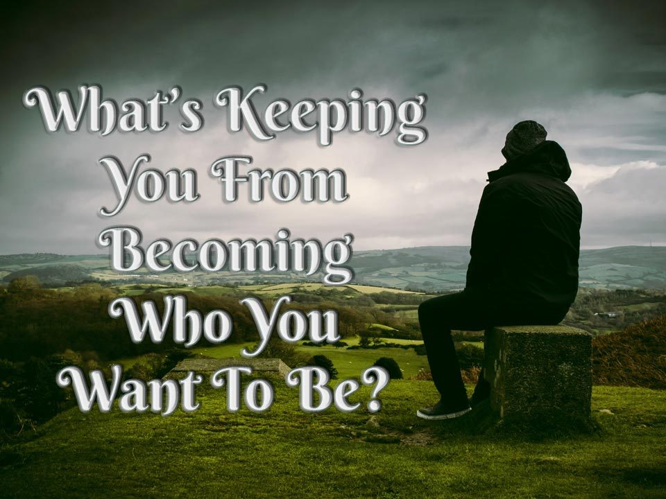 What's Keeping You From Becoming Who You Want to Be?