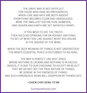 """Verses on the Faith Mind, by Chien-chih Seng-ts'an Third Zen Patriarch: """"The Great Way is not difficult for those who have no preferences. When love and hate are both absent everything becomes clear and undisguised. Make the smallest distinction, however, and heaven and earth are set infinitely apart. If you wish to see the truth then hold no opinions for or against anything. To set up what you like against what you dislike is the disease of the mind. When the deep meaning of things is not understood the mind's essential peace is disturbed to no avail. The Way is perfect like vast space where nothing is lacking and nothing is in excess. Indeed, it is due to our choosing to accept or reject that we do not see the true nature of things. Be serene in the oneness of things and such erroneous views will disappear by themselves."""""""