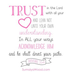 Trust in the Lord with all your heart and lean not unto your own understanding. In all your ways acknowledge Him and He shall direct your paths. ~Proverbs 3:5-6