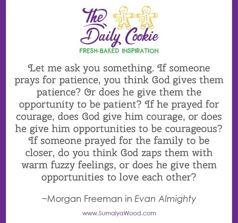 "Inspiring quote from Morgan Freeman in Evan Almighty: ""Let me ask you something. If someone prays for patience, you think God gives them patience? Or does he give them the opportunity to be patient? If he prayed for courfage, does God give him courage, or does he give him opportunities to be courageous? If someone prayed for the family to be closer, do you think God zaps them with warm fuzzy feelings, or does he give them opportunities to love each other?"""