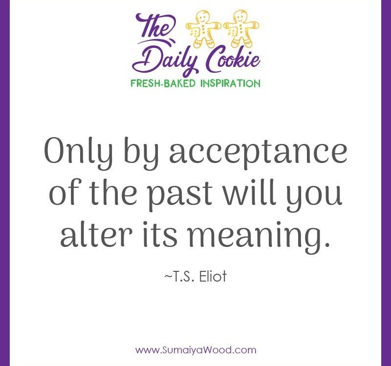 "Inspiring quote from T.S. Eliot: ""Only by acceptance of the past will you alter its meaning."""