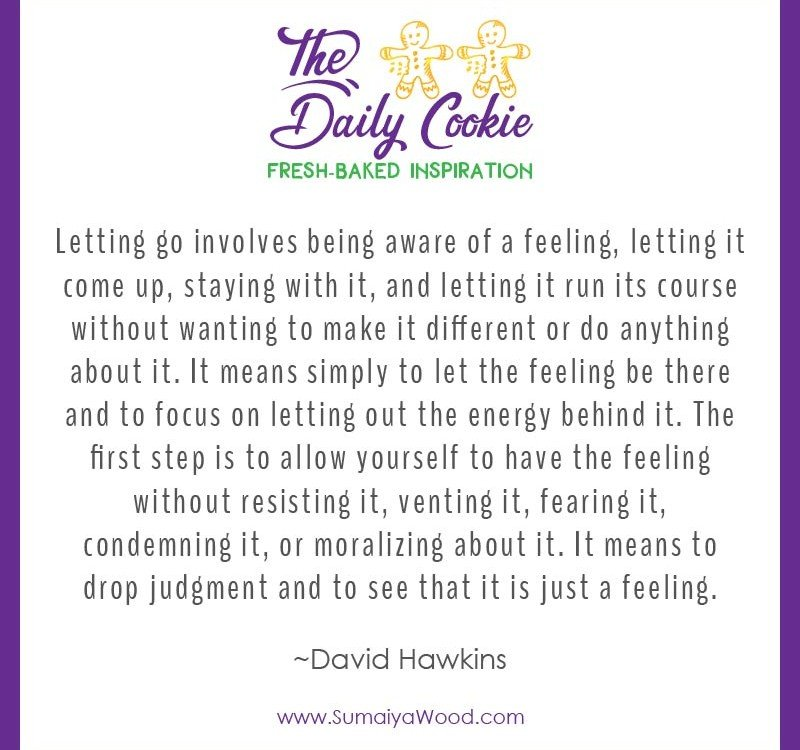 "Inspiring quote from David Hawkins: ""Letting go involves being aware of a feeling, letting it come up, staying with it, and letting it run its course without wanting to make it different or do anything about it. It means simply to let the feeling be there and to focus on letting out the energy behind it. The first step is to allow yourself to have the feeling without resisting it, venting it, fearing it, condemning it,, or moralizing about it. It means to drop judgment and to see that it is just a feeling."