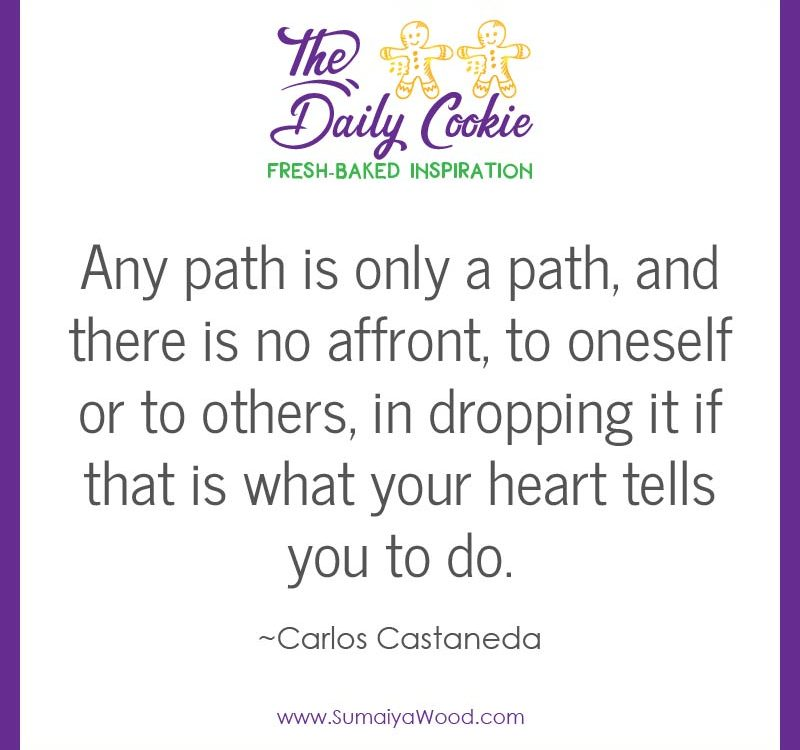 "Inspiring quote from Carlos Castaneda: ""Any path is only a path, and there is no affront, to oneself or to others, in dropping it if that is what your heart tells you to do."""