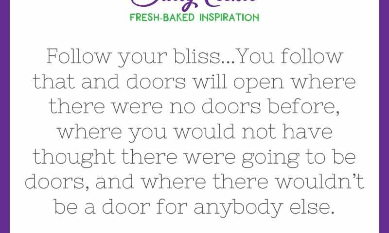 """Inspiring quote from Joseph Campbell: """"Follow your bliss...You follow that and doors will open where there were no doors before, where you would not have thought there were going to be doors, and where there wouldn't be a door for anybody else."""""""