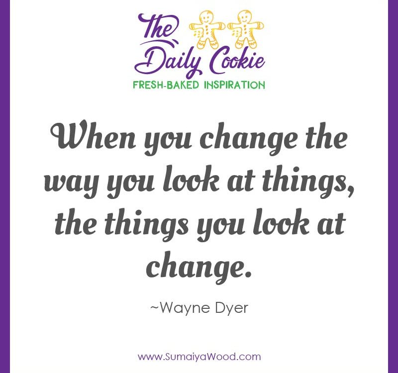 "Inspiring quote from Wayne Dyer: ""When you change the way you look at things, the things you look at change."""