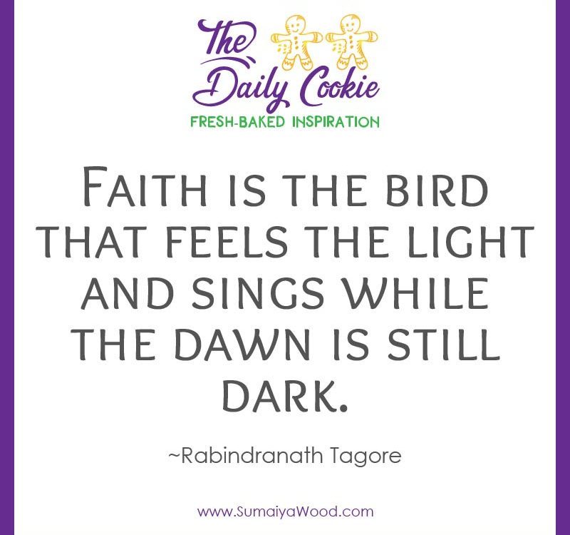 "Inspiring quote from Rabindranath Tagore: ""Faith is the bird that feels the light and sings while the dawn is still dark."""