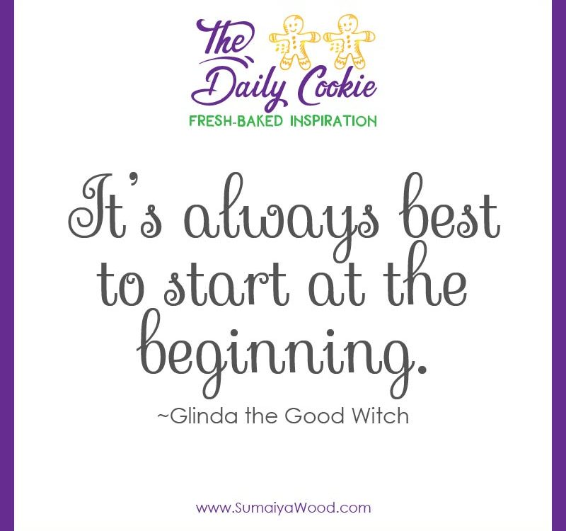 "Inspiring quote from the Wizard of Oz: ""It's always best to start at the beginning"" ~Glinda the Good Witch"