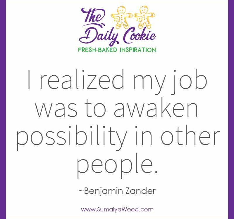 "Inspiring quote from Benjamin Zander: ""I realized my job was to awaken possibility in other people."""