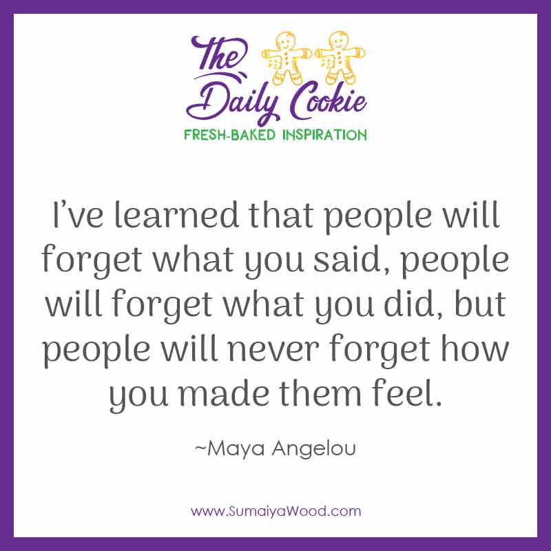 "Inspiring quote from Maya Angelou: ""I've learned that people will forget what you said, people will forget what you did, but people will never forget how you made them feel."""