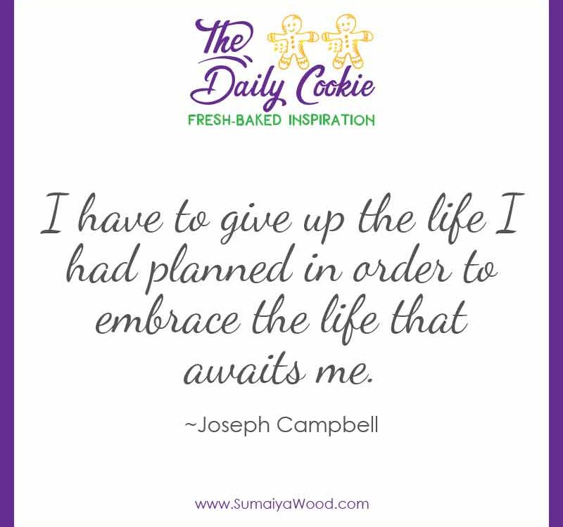 """Inspiring quote from Joseph Campbell: """"I have to give up the life I had planned in order to embrace the life that awaits me."""""""