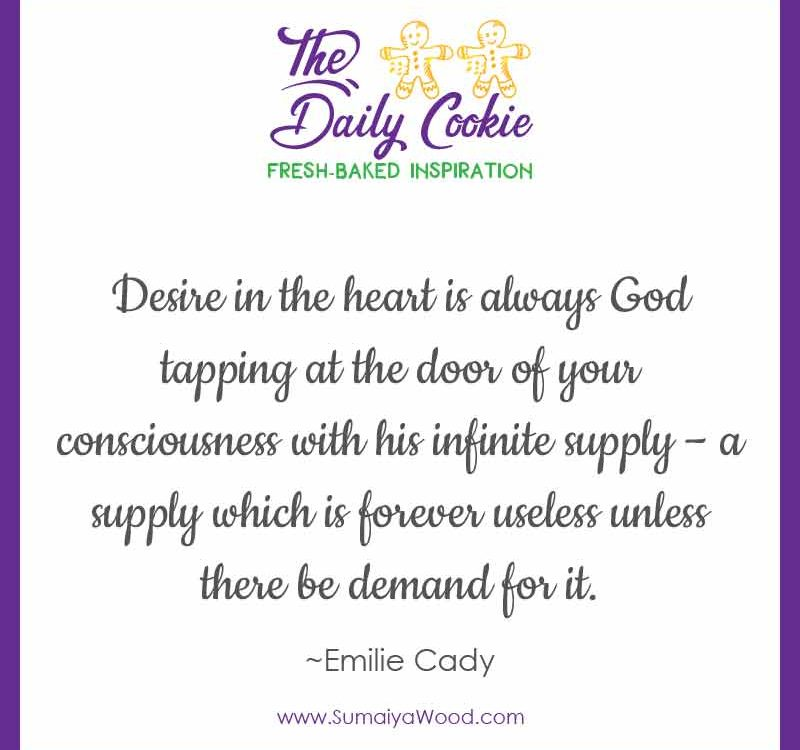 """Inspiring quote from Emilie Cady: """"Desire in the heart is always God tapping at the door of your consciousness with his infinite supply – a supply which is forever useless unless there be demand for it."""""""
