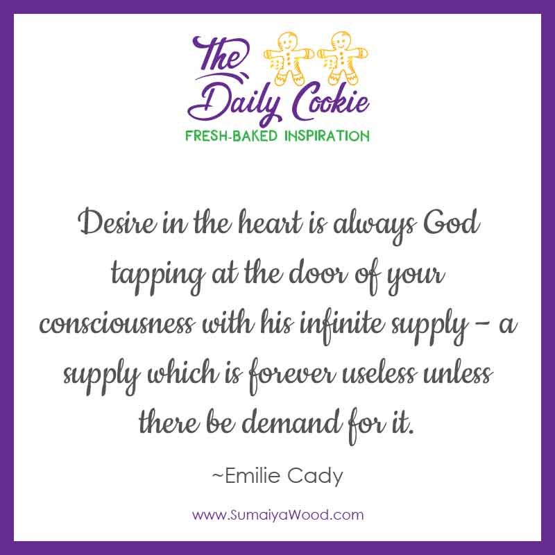 "Inspiring quote from Emilie Cady: ""Desire in the heart is always God tapping at the door of your consciousness with his infinite supply – a supply which is forever useless unless there be demand for it."""