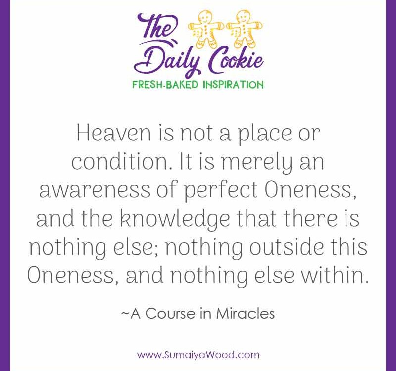 "Inspiring quote from A Course in Miracles: ""Heaven is not a place or condition. It is merely an awareness of perfect Oneness, and the knowledge that there is nothing else; nothing outside this Oneness, and nothing else within."""