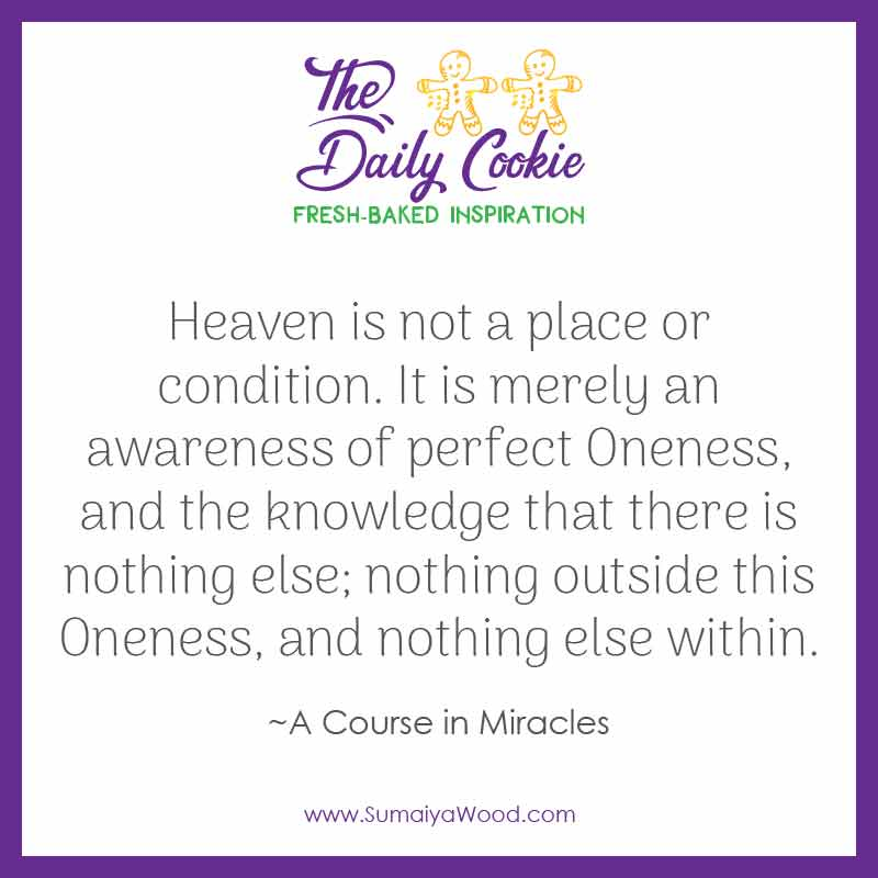 """Inspiring quote from A Course in Miracles: """"Heaven is not a place or condition. It is merely an awareness of perfect Oneness, and the knowledge that there is nothing else; nothing outside this Oneness, and nothing else within."""""""