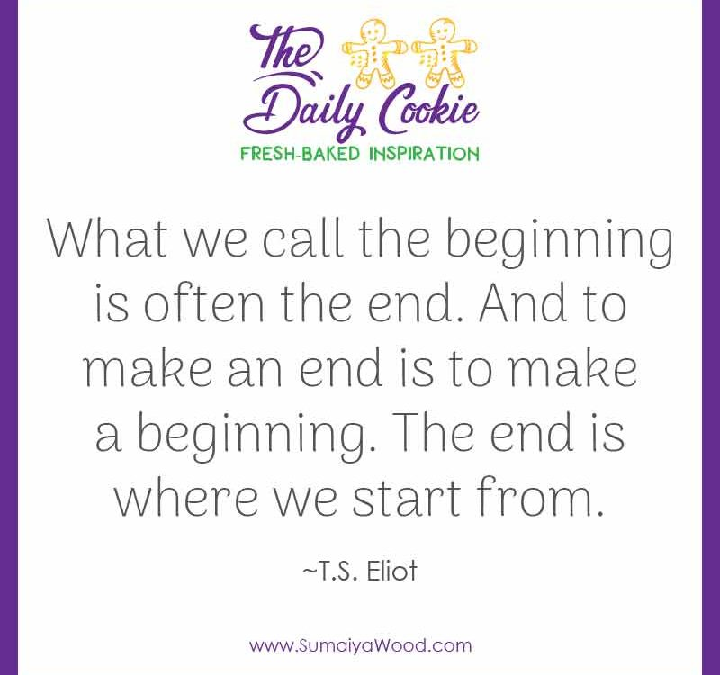 "Inspiring quote from T.S. Eliot: ""What we call the beginning is often the end. And to make an end is to make a beginning. The end is where we start from."""