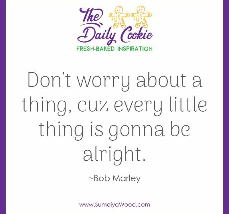 "Inspiring quote from Bob Marley: ""Don't worry about a thing, cuz every little thing is gonna be alright."""