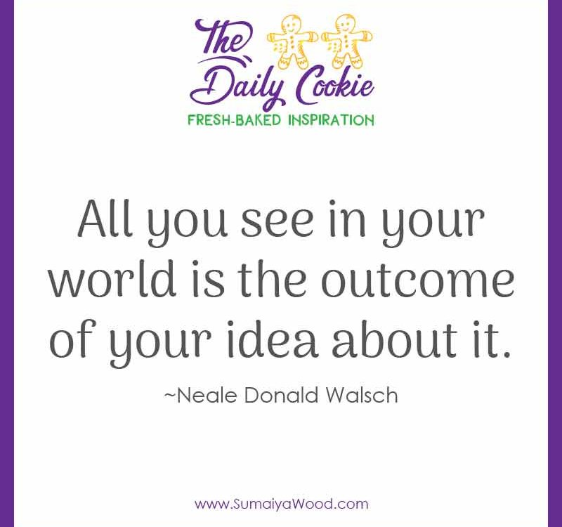 """Inspiring quote by Neale Donald Walsch: """"All you see in your world is the outcome of your idea about it."""""""