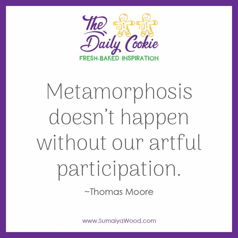 """Inspiring quote from Thomas Moore: """"Metamorphosis doesn't happen without our artful participation."""""""