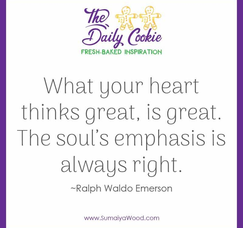 "Inspiring quote from Ralph Waldo Emerson: ""What your heart thinks great, is great. The soul's emphasis is always right."""