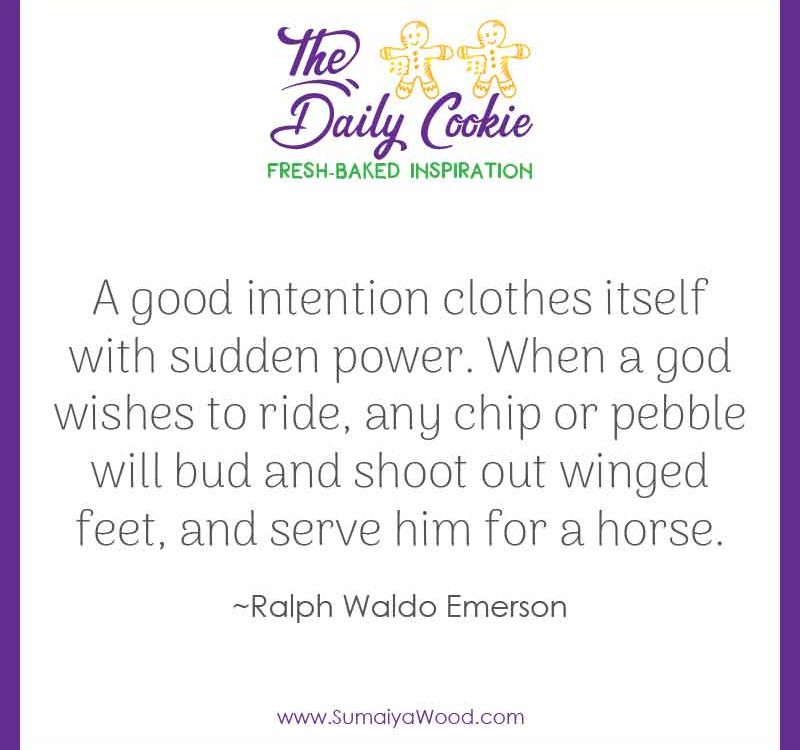 "Inspiring quote from Ralph Waldo Emerson: ""A good intention clothes itself with sudden power. When a god wishes to ride, any chip or pebble will bud and shoot out winged feet, and serve him for a horse."""